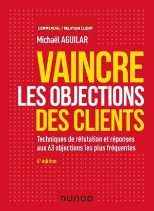 Vaincre les objections des clients : techniques de réfutation et réponses aux 63 objections les plus fréquentes