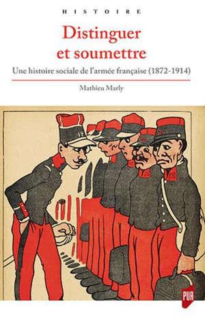 Distinguer et soumettre : une histoire sociale de l'armée française (1872-1914)