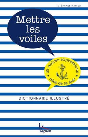 Mettre les voiles : et autres expressions nées de la mer : dictionnaire illustré