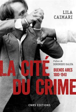 La cité du crime : Buenos-Aires, 1880-1940