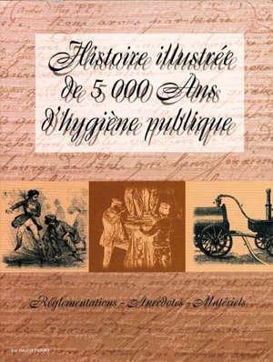 Histoire illustrée de 5.000 ans d'hygiène publique : réglementations, anecdotes, matériels