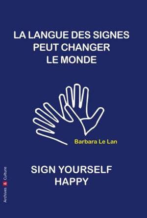 La langue des signes peut changer le monde : manifeste = How to sign yourself happy, sign language can change the world : a manifesto