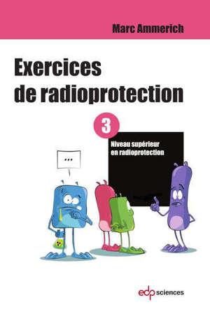 Exercices de radioprotection. Volume 3, Niveau supérieur en radioprotection