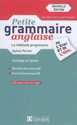 Petite grammaire anglaise de l'écrit et de l'oral : la méthode progressive, collège et lycée : 350 exercices corrigés