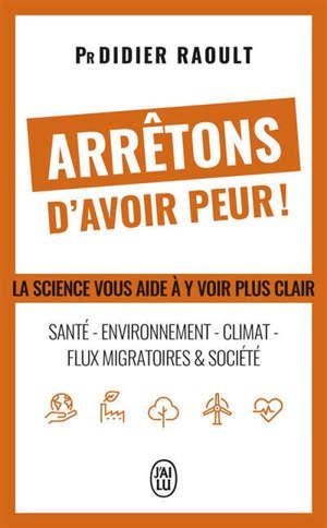 Arrêtons d'avoir peur ! : santé, environnement, climat, flux migratoires & société : la science vous aide à y voir clair