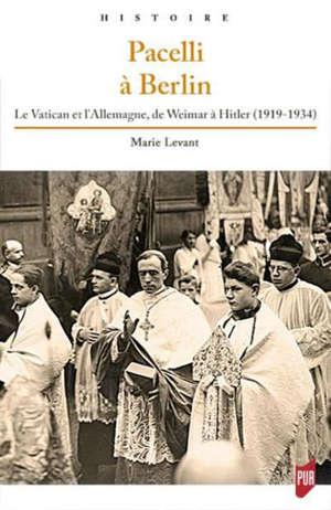 Pacelli à Berlin : le Vatican et l'Allemagne, de Weimar à Hitler (1919-1934)