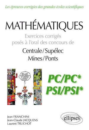 Mathématiques : exercices corrigés posés à l'oral des concours de Centrale-Supélec, Mines-Ponts : PC-PC*, PSI-PSI*
