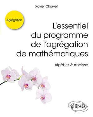 L'essentiel du programme de l'agrégation de mathématiques : algèbre & analyse