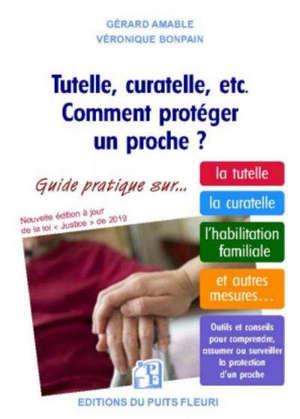 Tutelle, curatelle, etc. comment protéger un proche ? : guide juridique et pratique sur... la tutelle, la curatelle, l'habilitation familiale, et autres mesures...