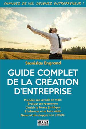 Guide complet de la création d'entreprise : prendre son avenir en main, évaluer ses ressources, choisir la forme juridique, s'informer et se faire aider, gérer et développer son activité