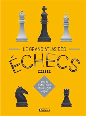 Le grand atlas des échecs : toutes les tactiques et stratégies de jeu