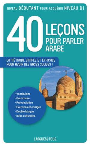 40 leçons pour parler arabe : nouvelle édition, comprenant une section d'initiation à l'arabe dialectal