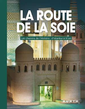 La route de la soie : les chemins de l'histoire : d'Istanbul à Xi'an
