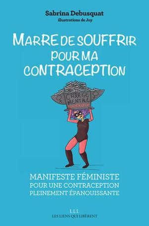 Marre de souffrir pour ma contraception : manifeste féministe pour une contraception pleinement épanouissante