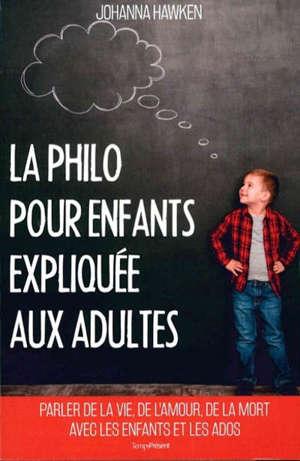 La philo pour enfants expliquée aux adultes : parler de la vie, de l'amour, de l'amitié avec les enfants et les ados