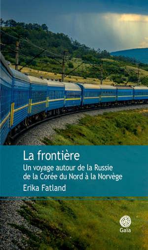 La frontière : un voyage autour de la Russie : de la Corée du Nord à la Norvège