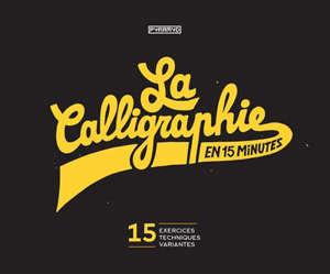 La calligraphie en 15 minutes : 15 exercices, 15 techniques, 15 variantes
