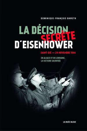 La décision secrète d'Eisenhower : Saint-Dié, 24 novembre 1944 : en Alsace et en Lorraine, la victoire sacrifiée