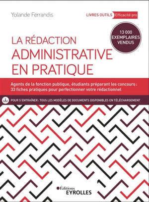 La rédaction administrative en pratique : agents de la fonction publique, étudiants préparant les concours : 23 fiches pratiques pour perfectionner votre rédactionnel