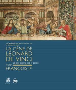 La Cène de Léonard de Vinci pour François Ier : un chef d'oeuvre d'or et de soie : 50e anniversaire de la mort de Léonard de Vinci au château du Clos-Lucé