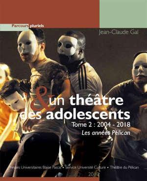 Un théâtre & des adolescents. Volume 2, 2004-2018 : les années Pélican
