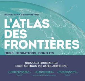 L'atlas des frontières : murs, migrations, conflits : nouveaux programmes, lycée, sciences-po, Capes, agreg, ENS
