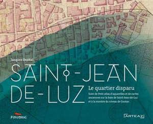 Saint-Jean-de-Luz : le quartier disparu; Suivi de Atlas d'aquarelles et de cartes anciennes sur la baie de Saint-Jean-de-Luz et à la montée du niveau de l'océan