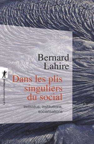 Dans les plis singuliers du social : individus, institutions, socialisations