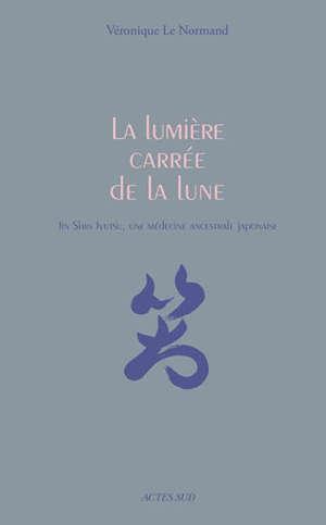 La lumière carrée de la Lune : jin shin jyutsu, une médecine ancestrale japonaise