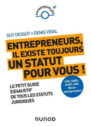Entrepreneurs, il existe toujours un statut pour vous ! : le petit guide exhaustif de tous les statuts juridiques : SAS, SARL, Scop, CAE, micro-entrepreneurs...