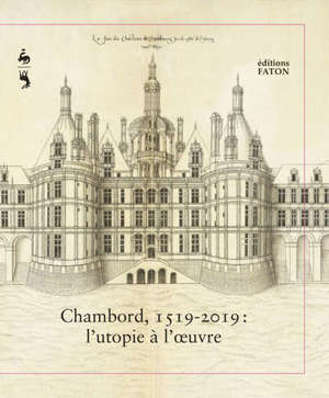Chambord, 1519-2019 : l'utopie à l'oeuvre