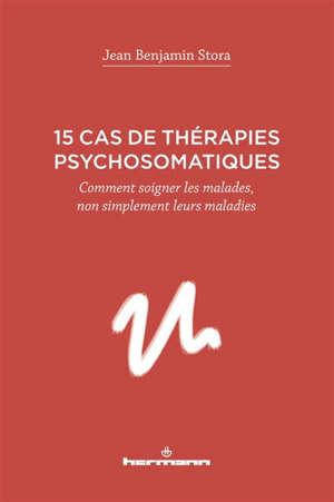15 cas de thérapies psychosomatiques : comment soigner les malades, non simplement leurs maladies