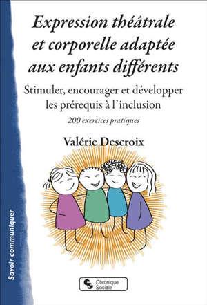 Expression théâtrale et corporelle adaptée aux enfants différents : stimuler, encourager et développer les prérequis à l'inclusion : 200 exercices pratiques