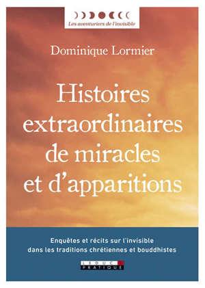 Histoires extraordinaires de miracles et d'apparitions : enquêtes et récits sur l'invisible dans les traditions chrétiennes et bouddhistes