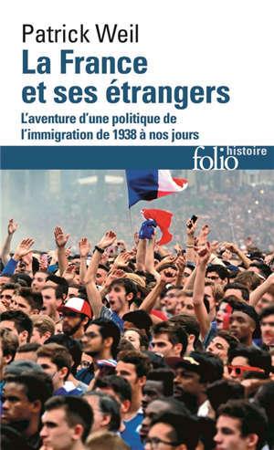 La France et ses étrangers : l'aventure d'une politique de l'immigration de 1938 à nos jours