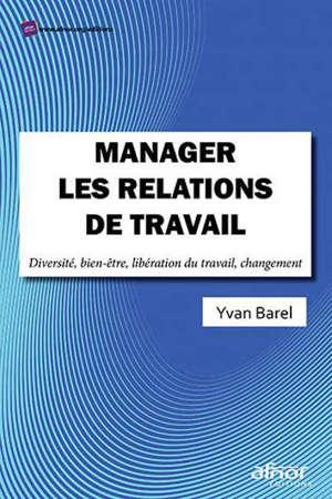 Manager les relations de travail : diversité, bien-être, libération du travail, changement