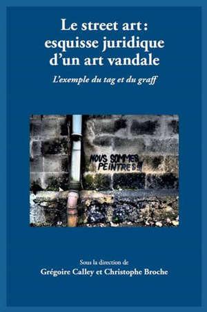 Le street art : esquisse juridique d'un art vandale : l'exemple du tag et du graff