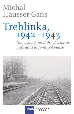 Treblinka : 1942-1943 : une usine à produire des morts juifs dans la forêt polonaise