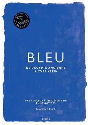 Bleu : de l'Egypte ancienne à Yves Klein : une couleur à (re)découvrir en 40 notices