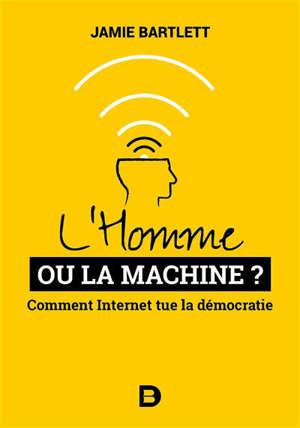 L'homme ou la machine ? : comment Internet tue la démocratie (et comment la sauver)