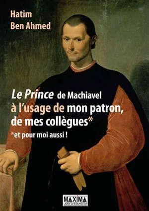 Le Prince de Machiavel à l'usage de mon patron, de mes collègues et pour moi aussi