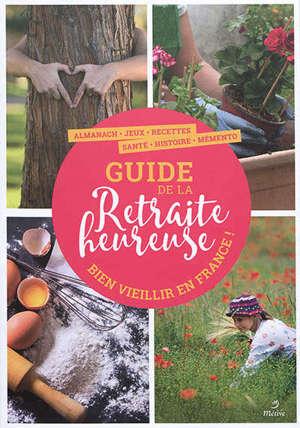 Guide de la retraite heureuse : bien vieillir en France ! : almanach, jeux, recettes, santé, histoire, mémento