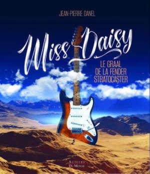 Miss Daisy : le graal de la Fender Stratocaster : l'histoire de la Fender Stratocaster 1954 de pré-production la plus emblématique du monde