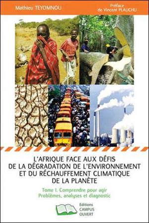 L'Afrique face aux défis de la dégradation de l'environnement et du réchauffement climatique de la planète. Volume 1, Comprendre pour agir : problèmes, analyses et diagnostic