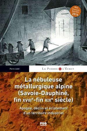 La nébuleuse métallurgique alpine (Savoie-Dauphiné, fin XVIIIe-fin XIXe siècle) : apogée, déclin et éclatement d'un territoire industriel