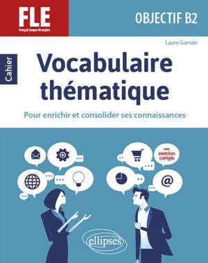 Vocabulaire thématique, FLE, objectif B2 : cahier pour enrichir et consolider ses connaissances : avec exercices corrigés