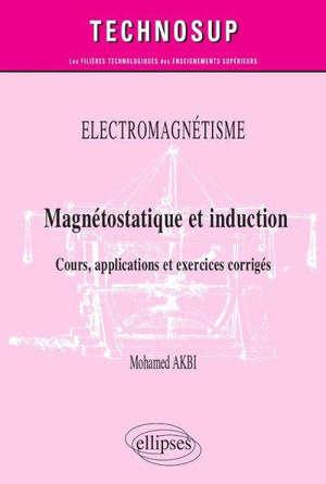 Electromagnétisme : magnétostatique et induction : cours, applications et exercices corrigés, niveau B