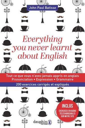 Everything you never learnt about English : tout ce que vous n'avez jamais appris en anglais : prononciation, expressions grammaticales, 200 exercices corrigés et expliqués