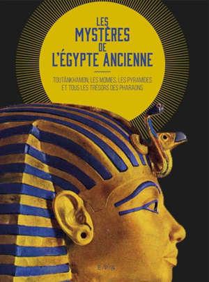 Les mystères de l'Egypte ancienne : Toutânkhamon, les momies, les pyramides et tous les trésors des pharaons