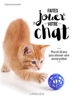 Faites jouer votre chat : plus de 30 jeux pour stimuler votre animal préféré